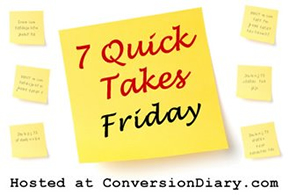 7 Quick Takes Hosted by Conversion Diary